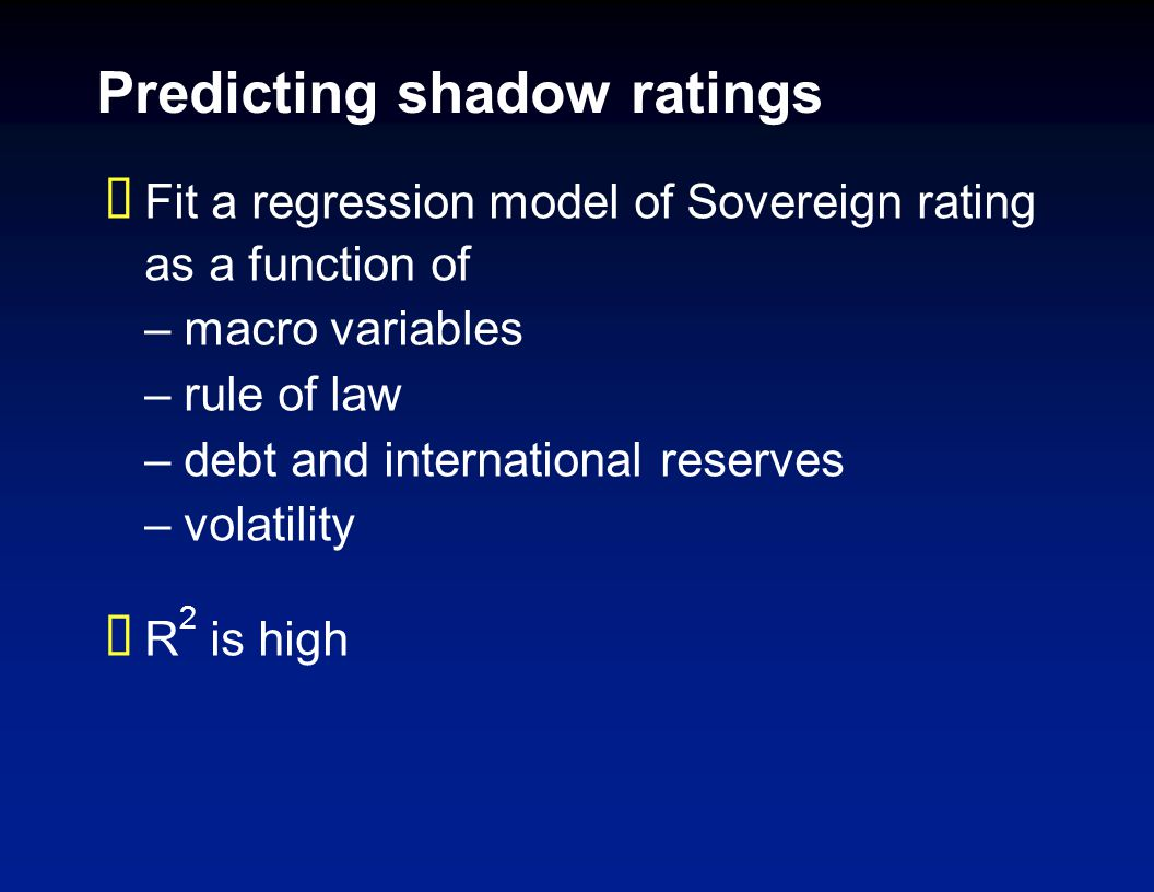 Predicting shadow ratings Fit a regression model of Sovereign rating as a function of –macro variables –rule of law –debt and international reserves –volatility R 2 is high