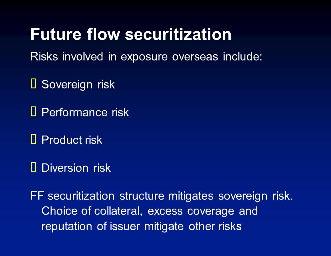 Future flow securitization Risks involved in exposure overseas include: Sovereign risk Performance risk Product risk Diversion risk FF securitization structure mitigates sovereign risk.