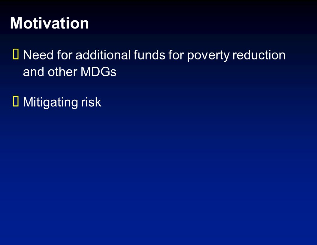 Motivation Need for additional funds for poverty reduction and other MDGs Mitigating risk