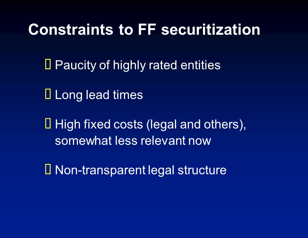 Constraints to FF securitization Paucity of highly rated entities Long lead times High fixed costs (legal and others), somewhat less relevant now Non-transparent legal structure