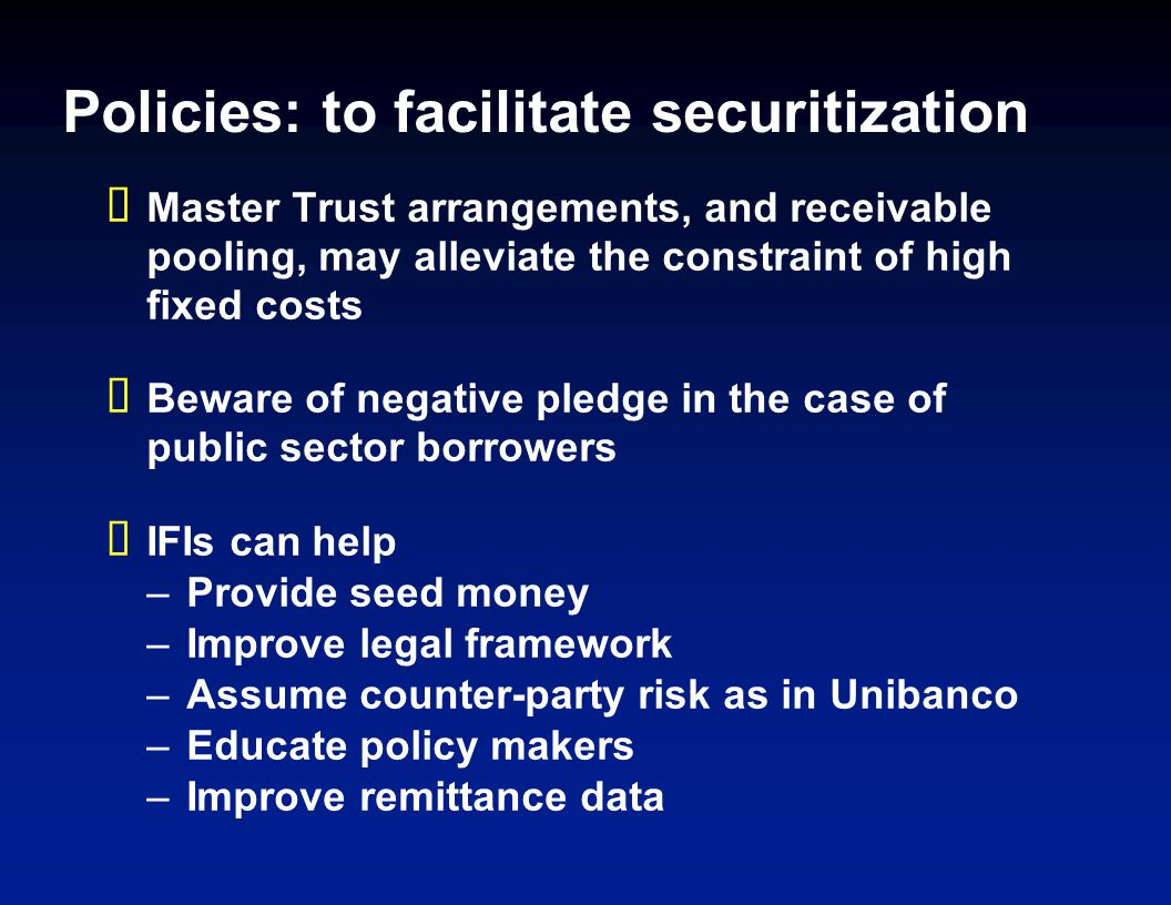 Policies: to facilitate securitization Master Trust arrangements, and receivable pooling, may alleviate the constraint of high fixed costs Beware of negative pledge in the case of public sector borrowers IFIs can help –Provide seed money –Improve legal framework –Assume counter-party risk as in Unibanco –Educate policy makers –Improve remittance data