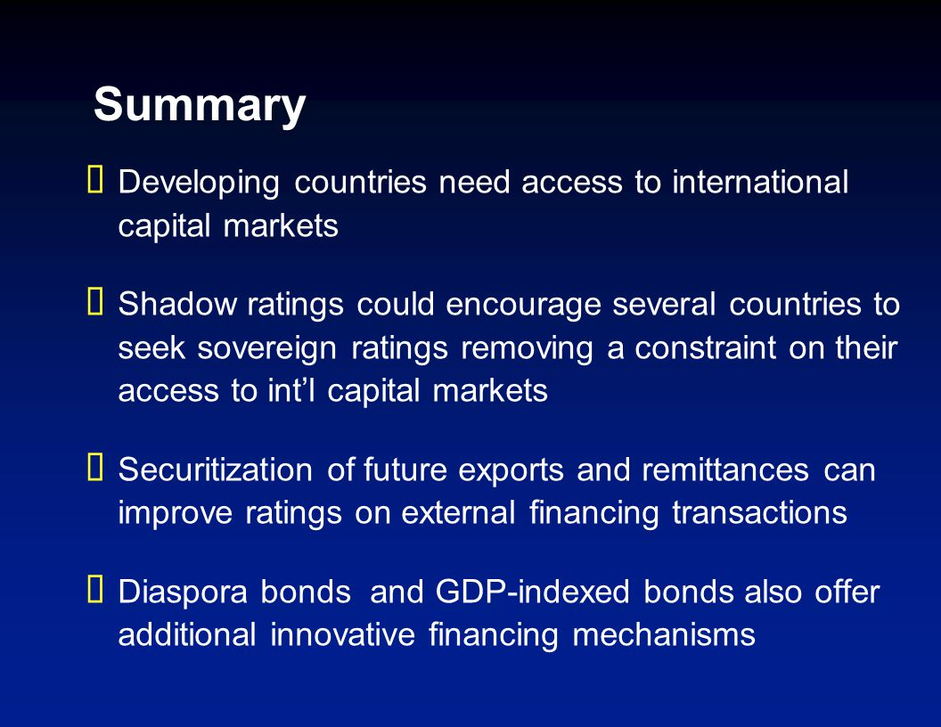 Summary Developing countries need access to international capital markets Shadow ratings could encourage several countries to seek sovereign ratings removing a constraint on their access to intl capital markets Securitization of future exports and remittances can improve ratings on external financing transactions Diaspora bonds and GDP-indexed bonds also offer additional innovative financing mechanisms