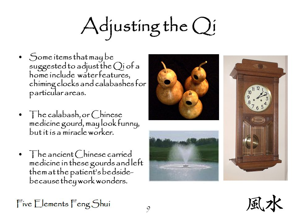 9 Adjusting the Qi Some items that may be suggested to adjust the Qi of a home include water features, chiming clocks and calabashes for particular areas.