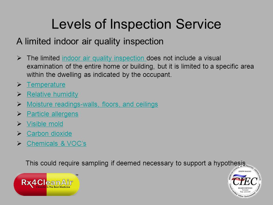 Levels of Inspection Service A limited indoor air quality inspection The limited indoor air quality inspection does not include a visual examination of the entire home or building, but it is limited to a specific area within the dwelling as indicated by the occupant.indoor air quality inspection Temperature Relative humidity Moisture readings-walls, floors, and ceilings Particle allergens Visible mold Carbon dioxide Chemicals & VOCs This could require sampling if deemed necessary to support a hypothesis.