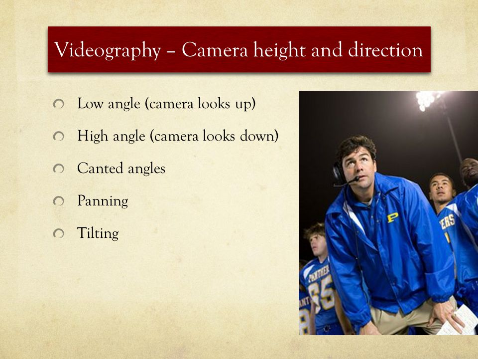 Videography – Camera height and direction Low angle (camera looks up) High angle (camera looks down) Canted angles Panning Tilting