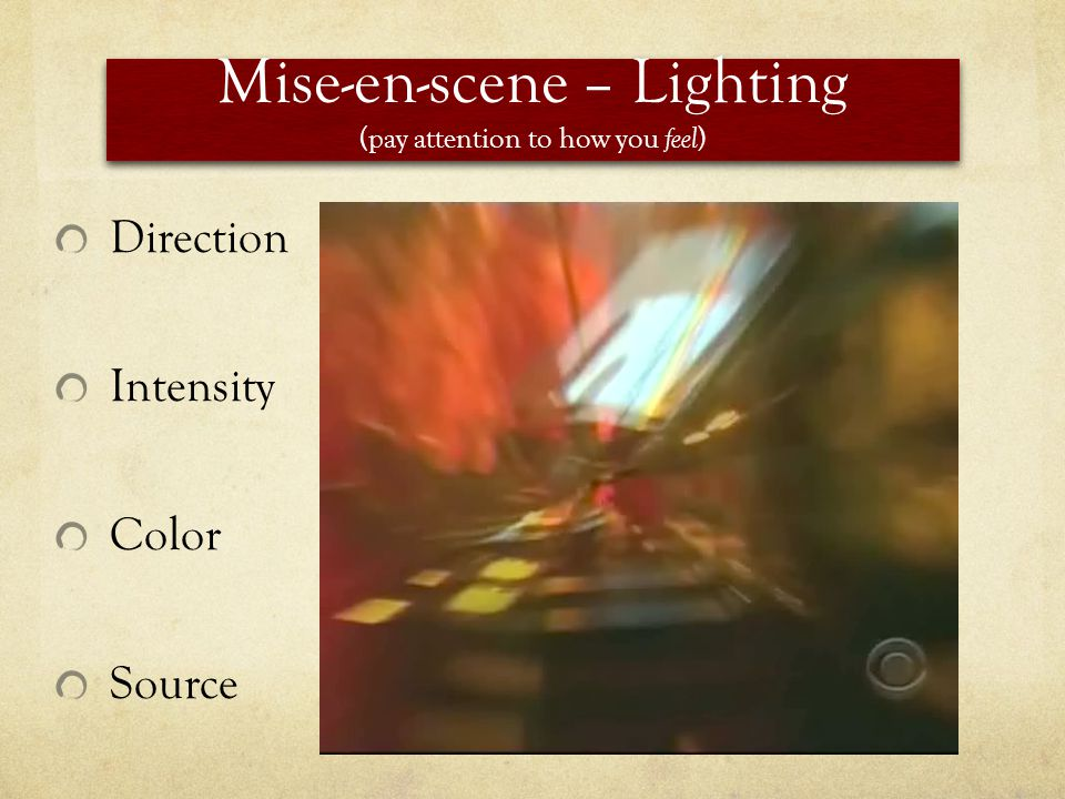 Mise-en-scene – Lighting (pay attention to how you feel ) Direction Intensity Color Source