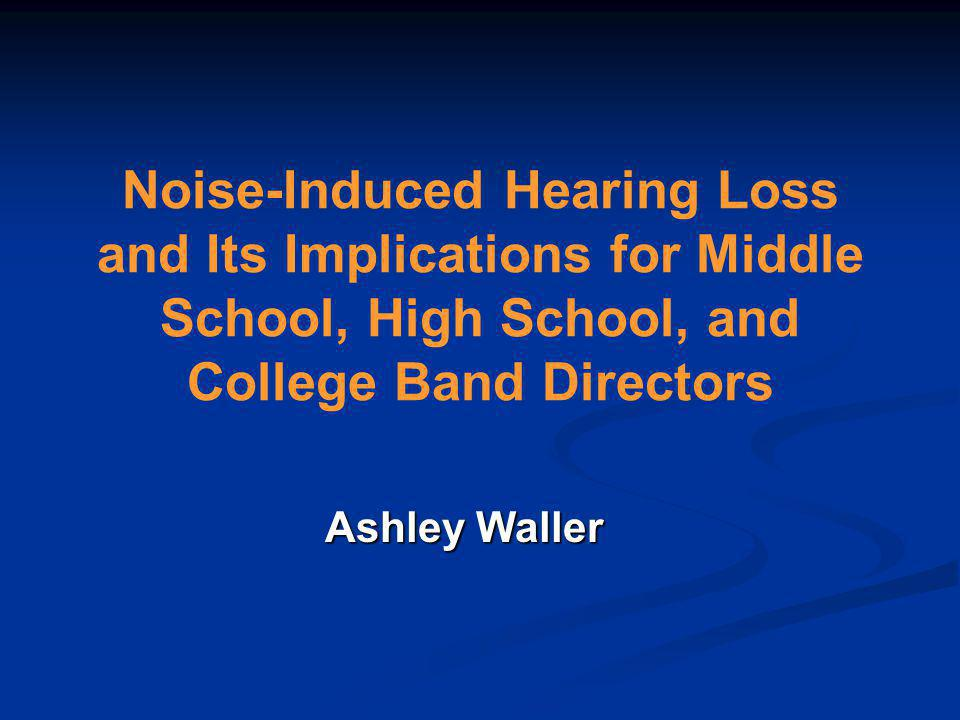 Noise-Induced Hearing Loss and Its Implications for Middle School, High School, and College Band Directors Ashley Waller
