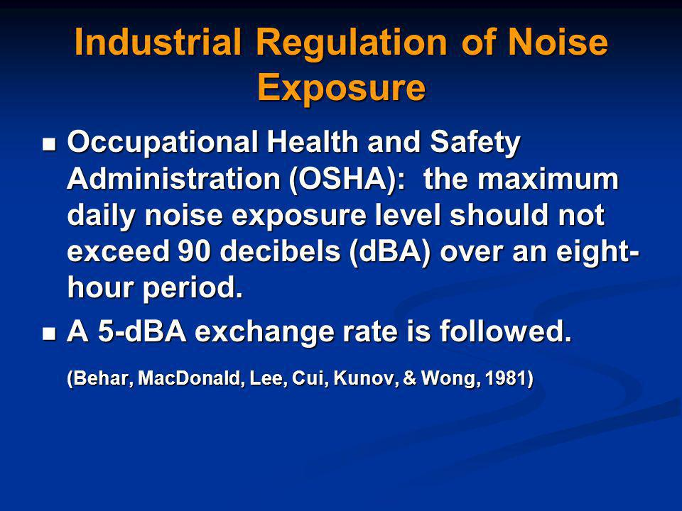 Industrial Regulation of Noise Exposure Occupational Health and Safety Administration (OSHA): the maximum daily noise exposure level should not exceed 90 decibels (dBA) over an eight- hour period.