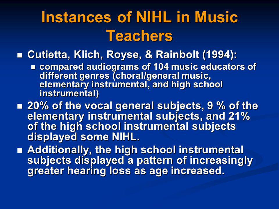 Instances of NIHL in Music Teachers Cutietta, Klich, Royse, & Rainbolt (1994): Cutietta, Klich, Royse, & Rainbolt (1994): compared audiograms of 104 music educators of different genres (choral/general music, elementary instrumental, and high school instrumental) compared audiograms of 104 music educators of different genres (choral/general music, elementary instrumental, and high school instrumental) 20% of the vocal general subjects, 9 % of the elementary instrumental subjects, and 21% of the high school instrumental subjects displayed some NIHL.