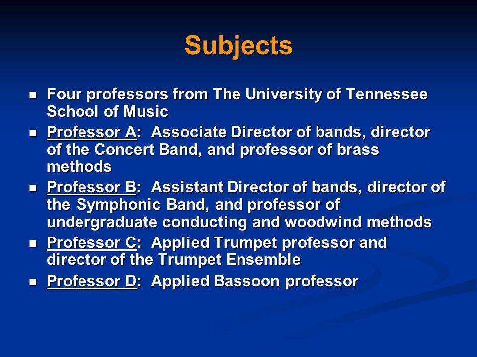 Subjects Four professors from The University of Tennessee School of Music Four professors from The University of Tennessee School of Music Professor A: Associate Director of bands, director of the Concert Band, and professor of brass methods Professor A: Associate Director of bands, director of the Concert Band, and professor of brass methods Professor B: Assistant Director of bands, director of the Symphonic Band, and professor of undergraduate conducting and woodwind methods Professor B: Assistant Director of bands, director of the Symphonic Band, and professor of undergraduate conducting and woodwind methods Professor C: Applied Trumpet professor and director of the Trumpet Ensemble Professor C: Applied Trumpet professor and director of the Trumpet Ensemble Professor D: Applied Bassoon professor Professor D: Applied Bassoon professor