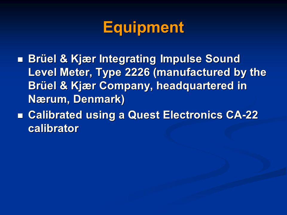 Equipment Brüel & Kjær Integrating Impulse Sound Level Meter, Type 2226 (manufactured by the Brüel & Kjær Company, headquartered in Nærum, Denmark) Brüel & Kjær Integrating Impulse Sound Level Meter, Type 2226 (manufactured by the Brüel & Kjær Company, headquartered in Nærum, Denmark) Calibrated using a Quest Electronics CA-22 calibrator Calibrated using a Quest Electronics CA-22 calibrator