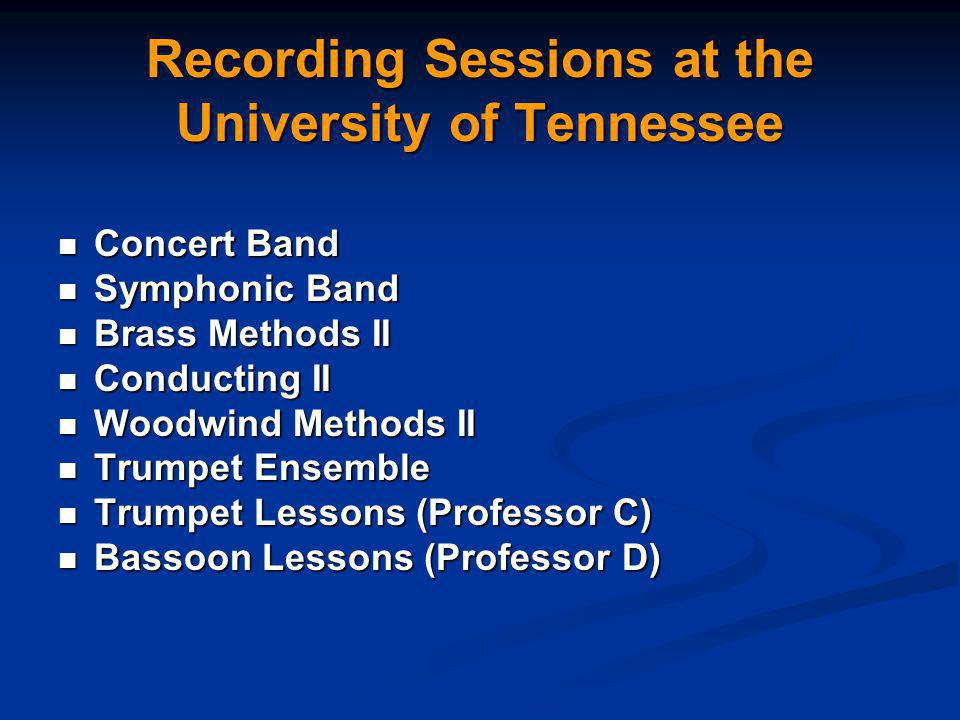 Recording Sessions at the University of Tennessee Concert Band Concert Band Symphonic Band Symphonic Band Brass Methods II Brass Methods II Conducting II Conducting II Woodwind Methods II Woodwind Methods II Trumpet Ensemble Trumpet Ensemble Trumpet Lessons (Professor C) Trumpet Lessons (Professor C) Bassoon Lessons (Professor D) Bassoon Lessons (Professor D)