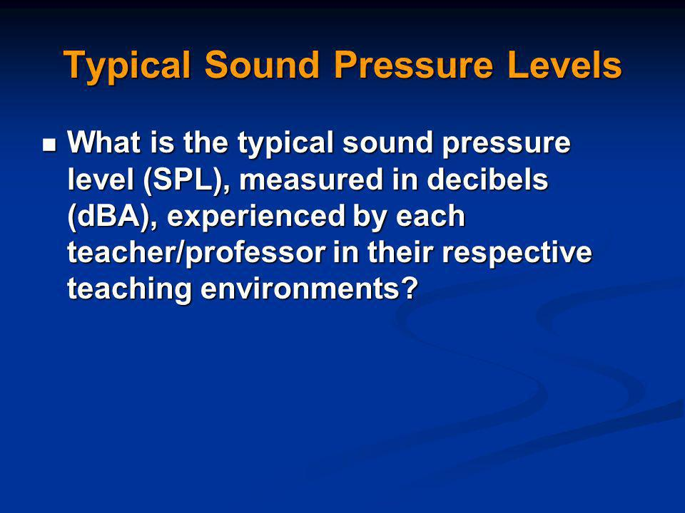 Typical Sound Pressure Levels What is the typical sound pressure level (SPL), measured in decibels (dBA), experienced by each teacher/professor in their respective teaching environments.
