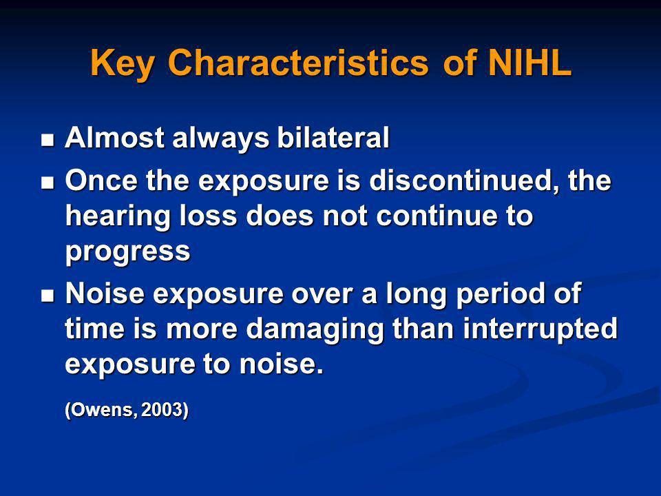 Key Characteristics of NIHL Almost always bilateral Almost always bilateral Once the exposure is discontinued, the hearing loss does not continue to progress Once the exposure is discontinued, the hearing loss does not continue to progress Noise exposure over a long period of time is more damaging than interrupted exposure to noise.