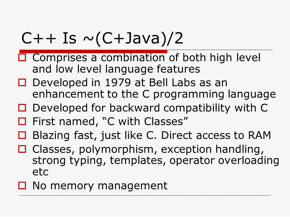 C++ Is ~(C+Java)/2 Comprises a combination of both high level and low level language features Developed in 1979 at Bell Labs as an enhancement to the C programming language Developed for backward compatibility with C First named, C with Classes Blazing fast, just like C.
