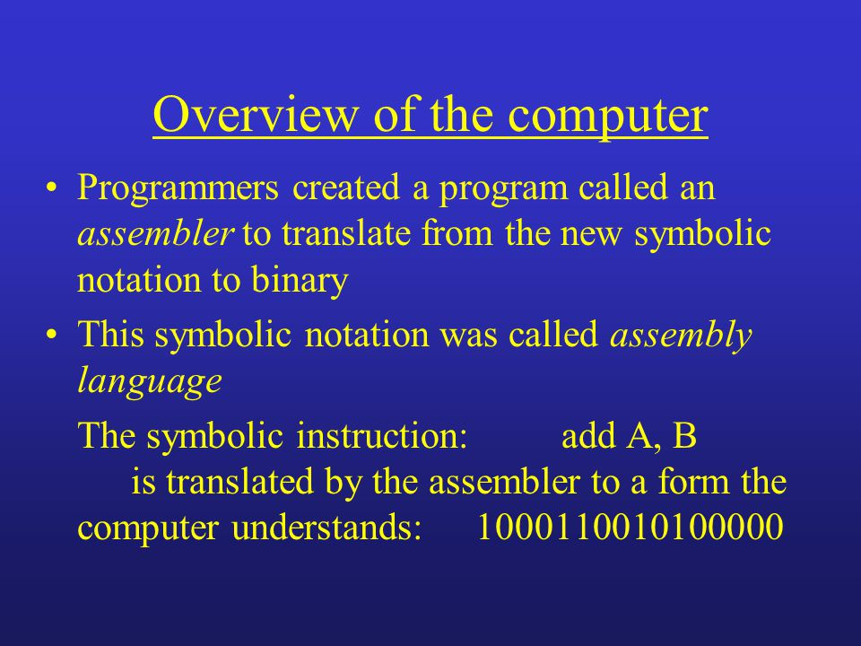Overview of the computer Programmers created a program called an assembler to translate from the new symbolic notation to binary This symbolic notation was called assembly language The symbolic instruction:add A, B is translated by the assembler to a form the computer understands:1000110010100000