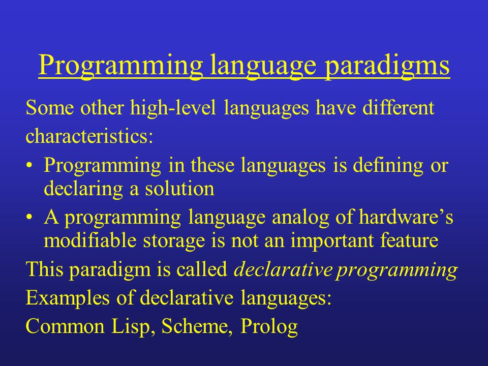 Programming language paradigms Some other high-level languages have different characteristics: Programming in these languages is defining or declaring a solution A programming language analog of hardwares modifiable storage is not an important feature This paradigm is called declarative programming Examples of declarative languages: Common Lisp, Scheme, Prolog