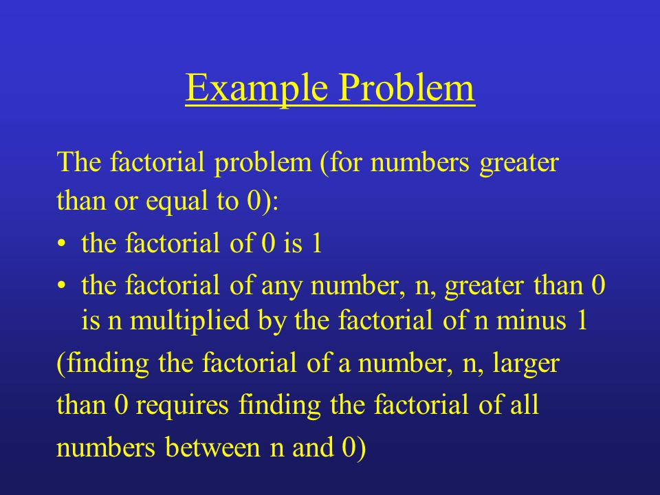 Example Problem The factorial problem (for numbers greater than or equal to 0): the factorial of 0 is 1 the factorial of any number, n, greater than 0 is n multiplied by the factorial of n minus 1 (finding the factorial of a number, n, larger than 0 requires finding the factorial of all numbers between n and 0)