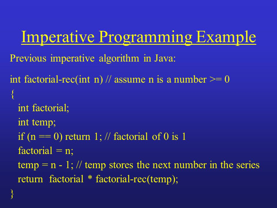 Imperative Programming Example Previous imperative algorithm in Java: int factorial-rec(int n) // assume n is a number >= 0 { int factorial; int temp; if (n == 0) return 1; // factorial of 0 is 1 factorial = n; temp = n - 1; // temp stores the next number in the series return factorial * factorial-rec(temp); }