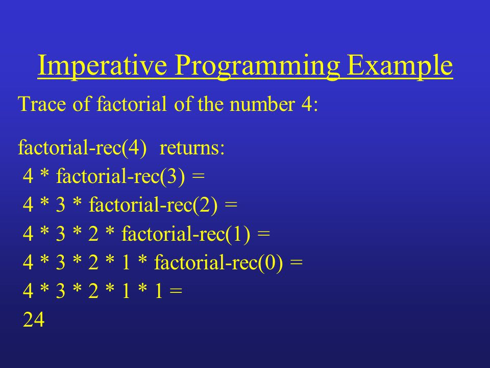 Imperative Programming Example Trace of factorial of the number 4: factorial-rec(4) returns: 4 * factorial-rec(3) = 4 * 3 * factorial-rec(2) = 4 * 3 * 2 * factorial-rec(1) = 4 * 3 * 2 * 1 * factorial-rec(0) = 4 * 3 * 2 * 1 * 1 = 24