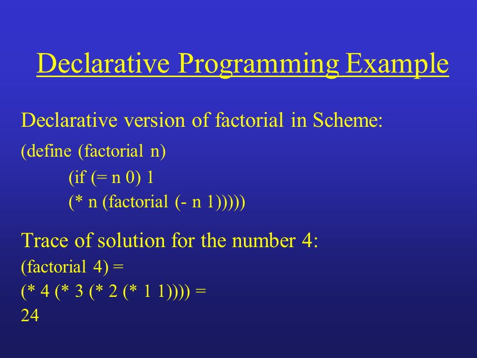 Declarative Programming Example Declarative version of factorial in Scheme: (define (factorial n) (if (= n 0) 1 (* n (factorial (- n 1))))) Trace of solution for the number 4: (factorial 4) = (* 4 (* 3 (* 2 (* 1 1)))) = 24