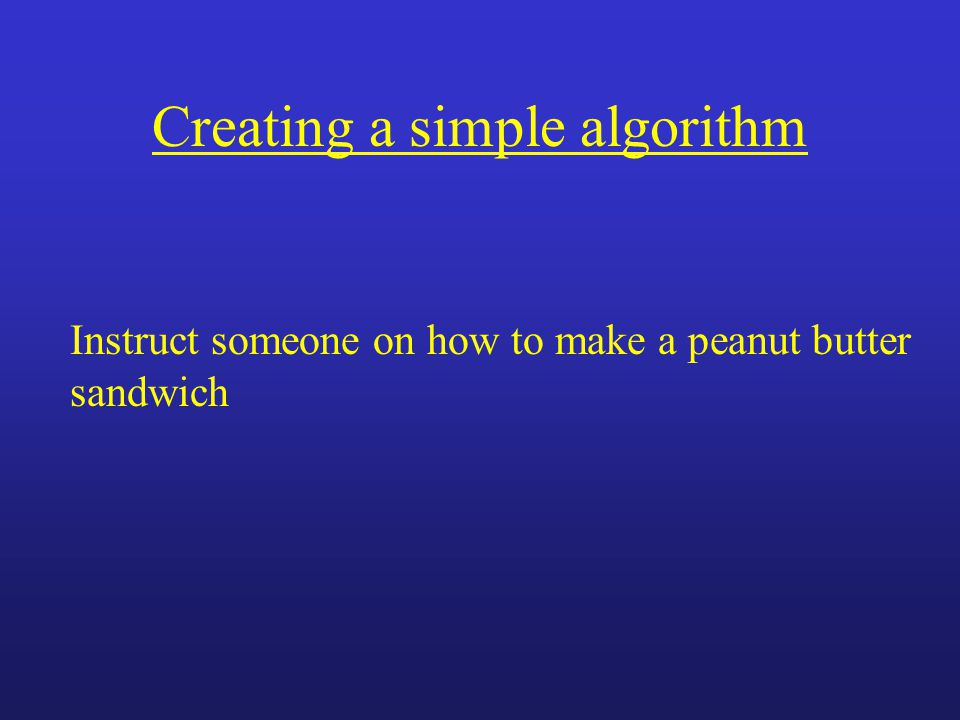 Creating a simple algorithm Instruct someone on how to make a peanut butter sandwich