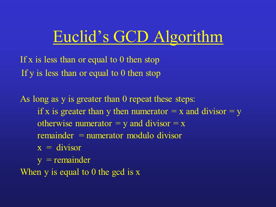 Euclids GCD Algorithm If x is less than or equal to 0 then stop If y is less than or equal to 0 then stop As long as y is greater than 0 repeat these steps: if x is greater than y then numerator = x and divisor = y otherwise numerator = y and divisor = x remainder = numerator modulo divisor x = divisor y = remainder When y is equal to 0 the gcd is x