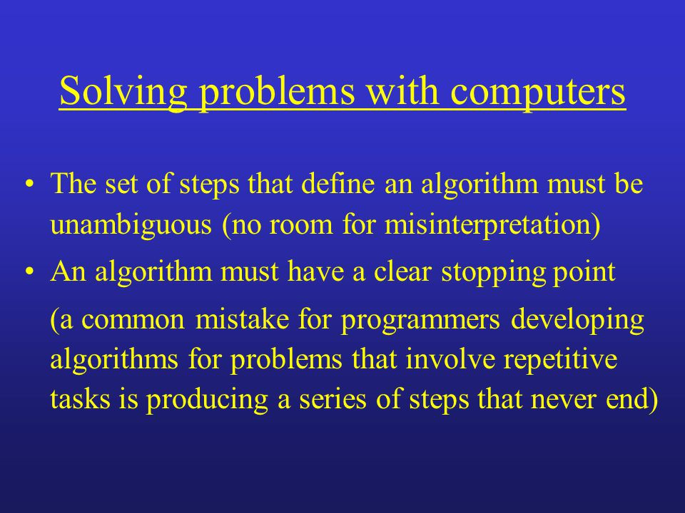 Solving problems with computers The set of steps that define an algorithm must be unambiguous (no room for misinterpretation) An algorithm must have a clear stopping point (a common mistake for programmers developing algorithms for problems that involve repetitive tasks is producing a series of steps that never end)