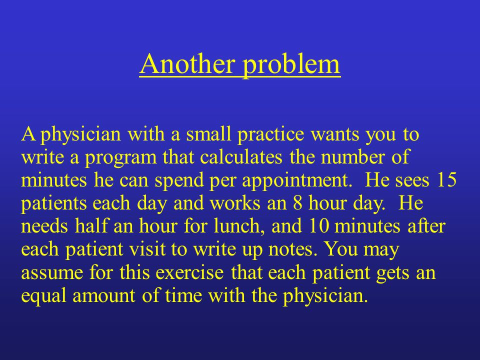 Another problem A physician with a small practice wants you to write a program that calculates the number of minutes he can spend per appointment.