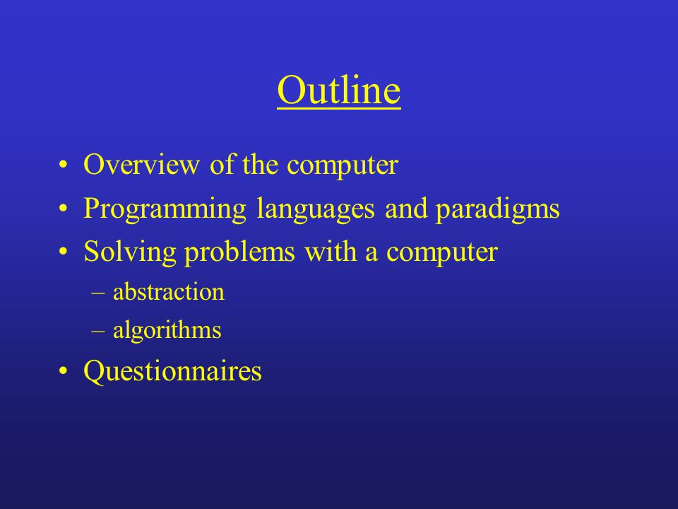 Outline Overview of the computer Programming languages and paradigms Solving problems with a computer –abstraction –algorithms Questionnaires