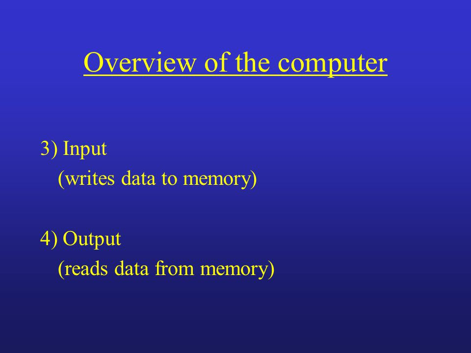 Overview of the computer 3) Input (writes data to memory) 4) Output (reads data from memory)