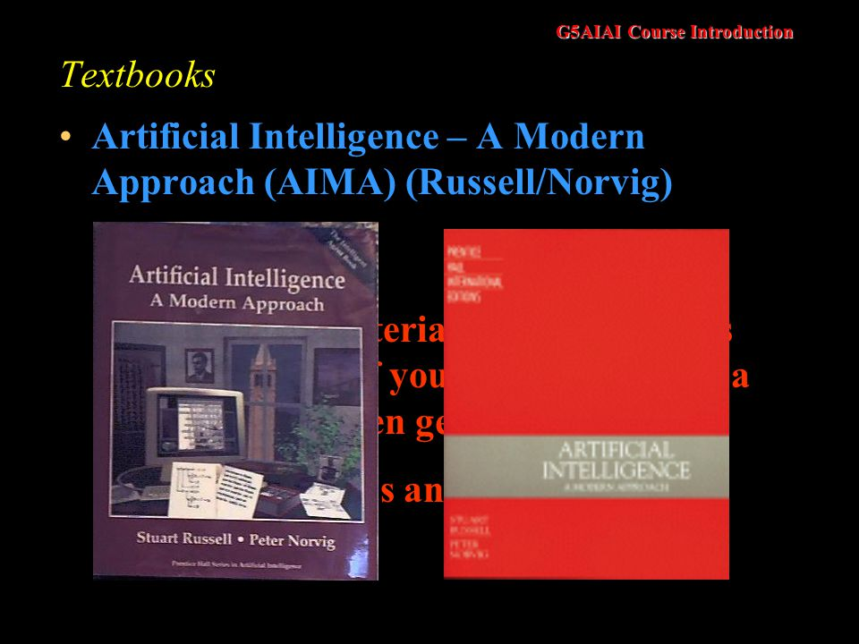 G5AIAI Course Introduction Textbooks Artificial Intelligence – A Modern Approach (AIMA) (Russell/Norvig) Much of the material for this course is from this book.