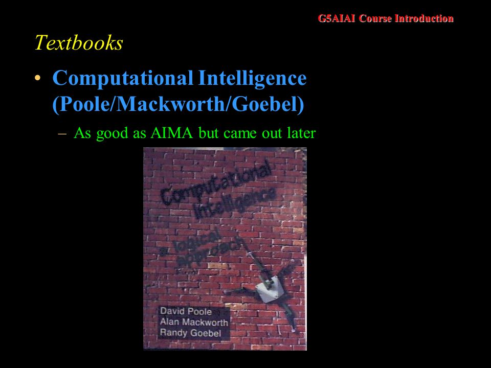 G5AIAI Course Introduction Textbooks Computational Intelligence (Poole/Mackworth/Goebel) –As good as AIMA but came out later