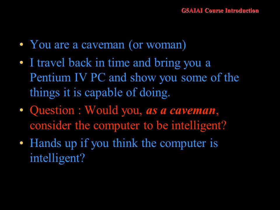 G5AIAI Course Introduction You are a caveman (or woman) I travel back in time and bring you a Pentium IV PC and show you some of the things it is capable of doing.