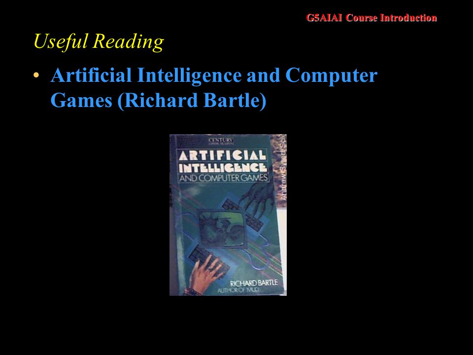 G5AIAI Course Introduction Useful Reading Artificial Intelligence and Computer Games (Richard Bartle)