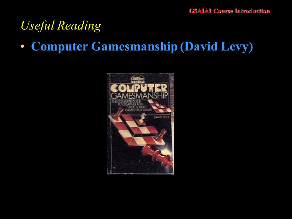 G5AIAI Course Introduction Useful Reading Computer Gamesmanship (David Levy)