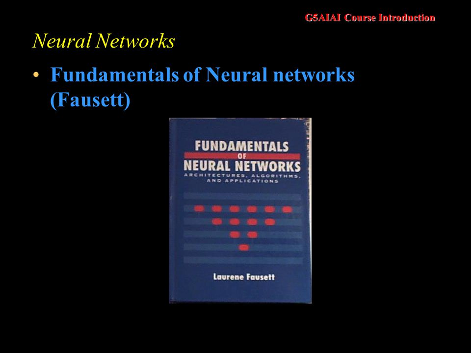 G5AIAI Course Introduction Neural Networks Fundamentals of Neural networks (Fausett)