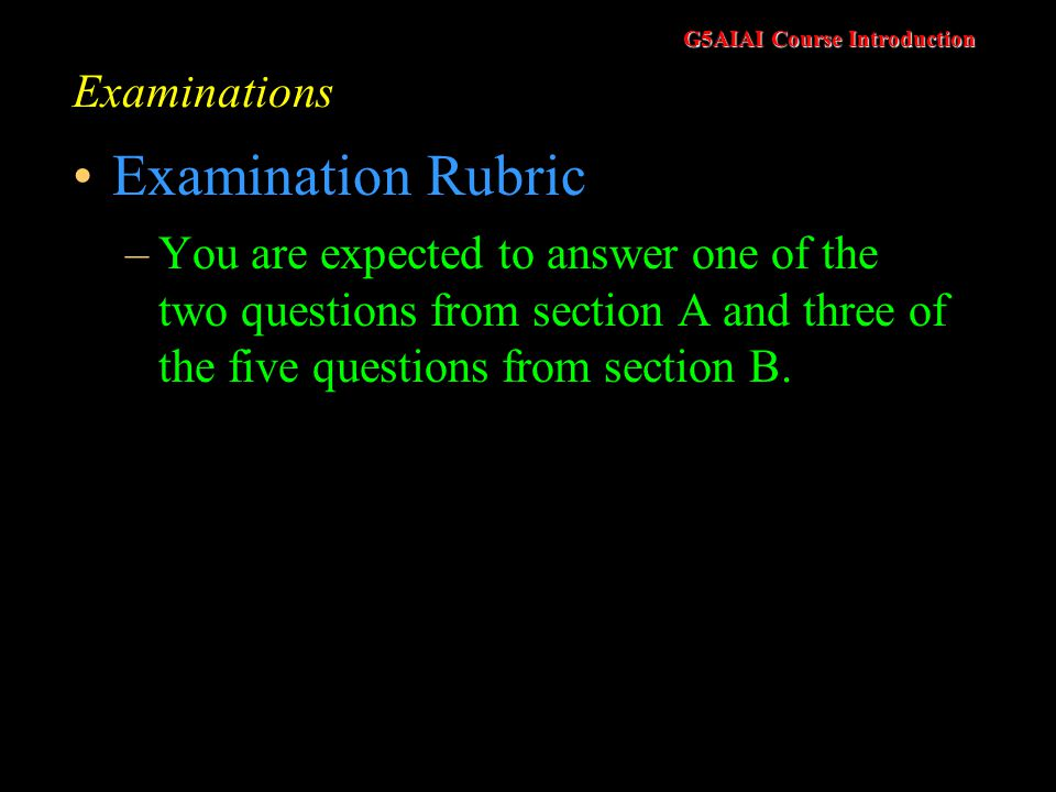 G5AIAI Course Introduction Examinations Examination Rubric –You are expected to answer one of the two questions from section A and three of the five questions from section B.