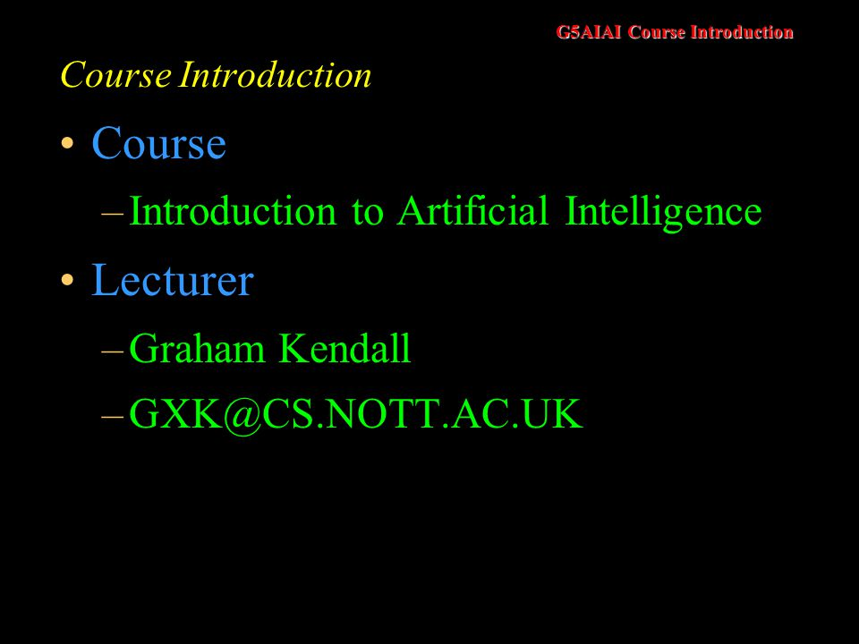 G5AIAI Course Introduction Course Introduction Course –Introduction to Artificial Intelligence Lecturer –Graham Kendall –GXK@CS.NOTT.AC.UK