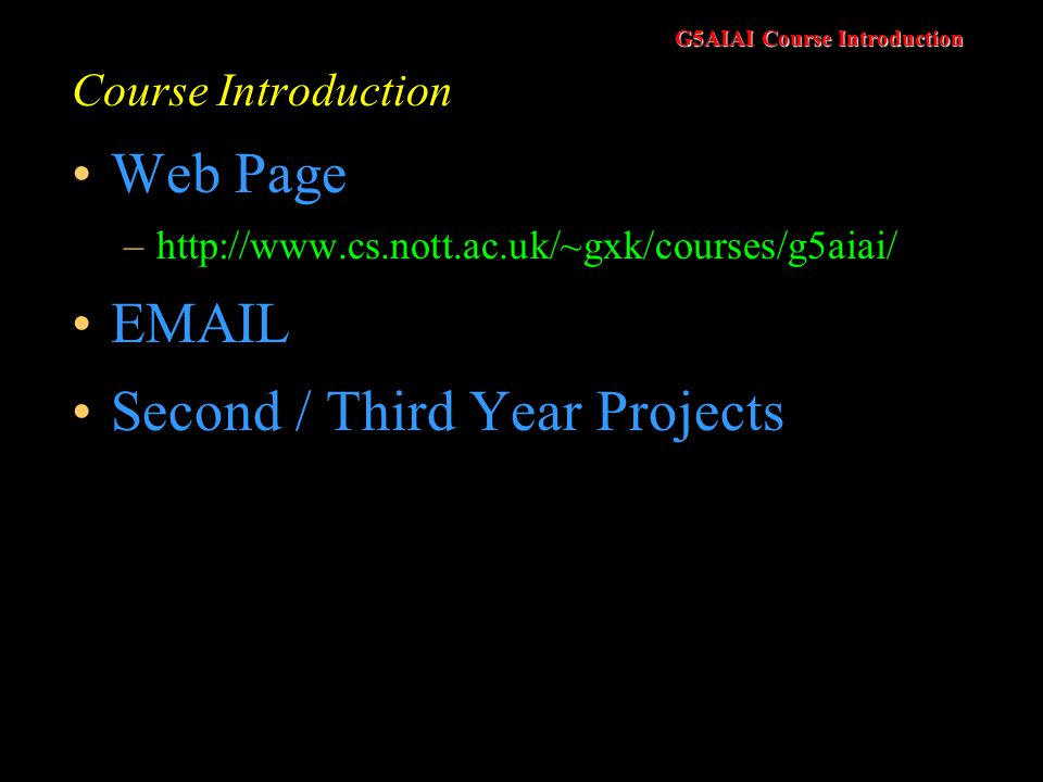 G5AIAI Course Introduction Course Introduction Web Page –http://www.cs.nott.ac.uk/~gxk/courses/g5aiai/ EMAIL Second / Third Year Projects
