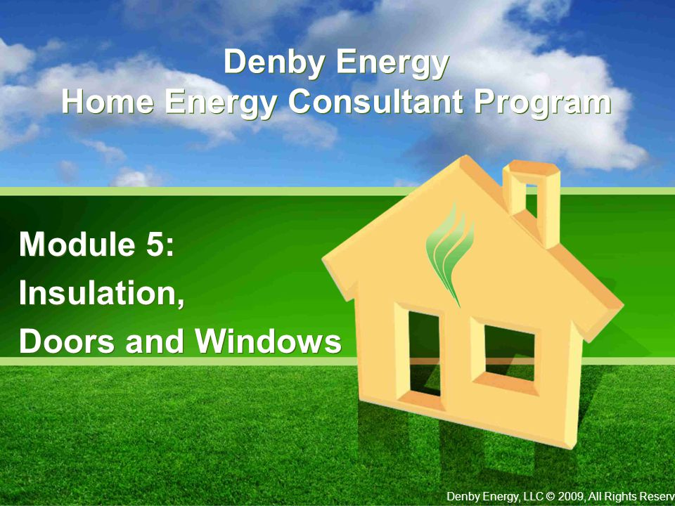 Denby Energy Home Energy Consultant Program Module 5: Insulation, Doors and Windows Module 5: Insulation, Doors and Windows Denby Energy, LLC © 2009, All Rights Reserved