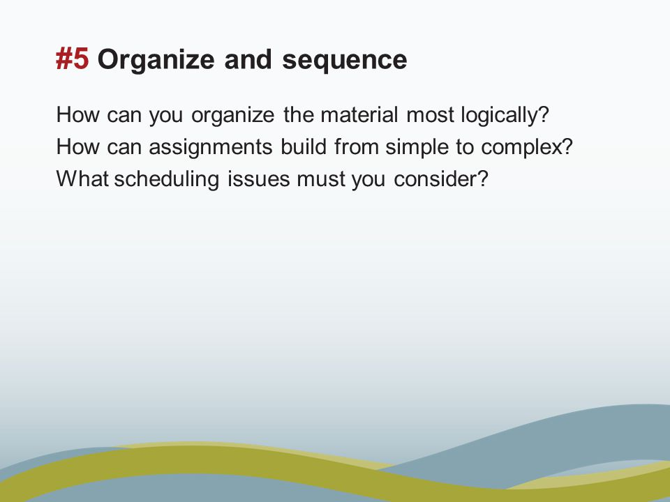 #5 Organize and sequence How can you organize the material most logically.