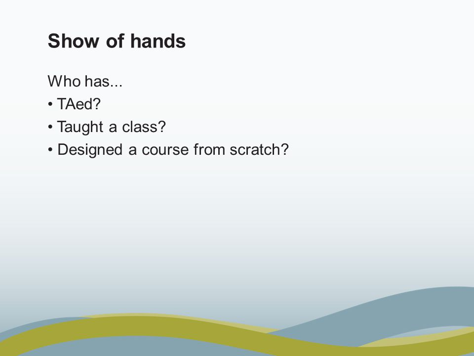 Show of hands Who has... TAed Taught a class Designed a course from scratch