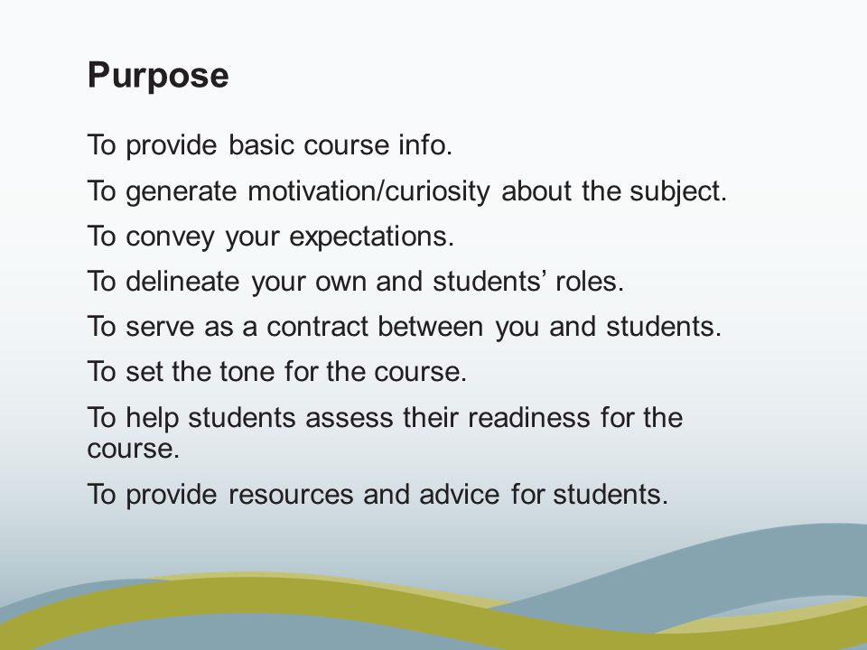 Purpose To provide basic course info. To generate motivation/curiosity about the subject.