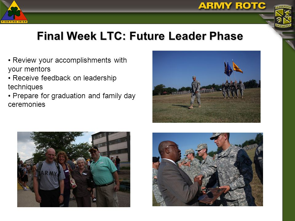 Final Week LTC: Future Leader Phase Review your accomplishments with your mentors Receive feedback on leadership techniques Prepare for graduation and family day ceremonies
