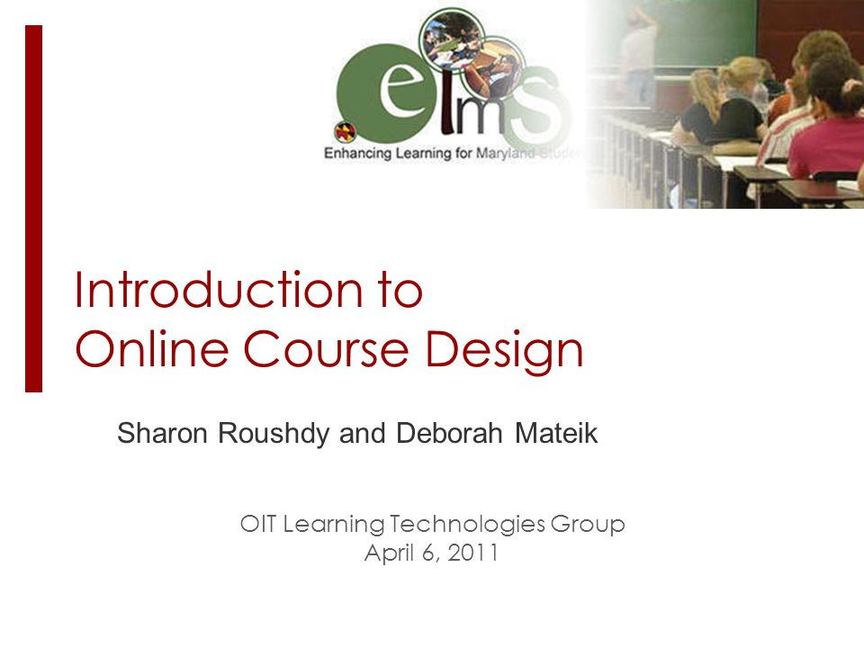 Introduction to Online Course Design Sharon Roushdy and Deborah Mateik OIT Learning Technologies Group April 6, 2011