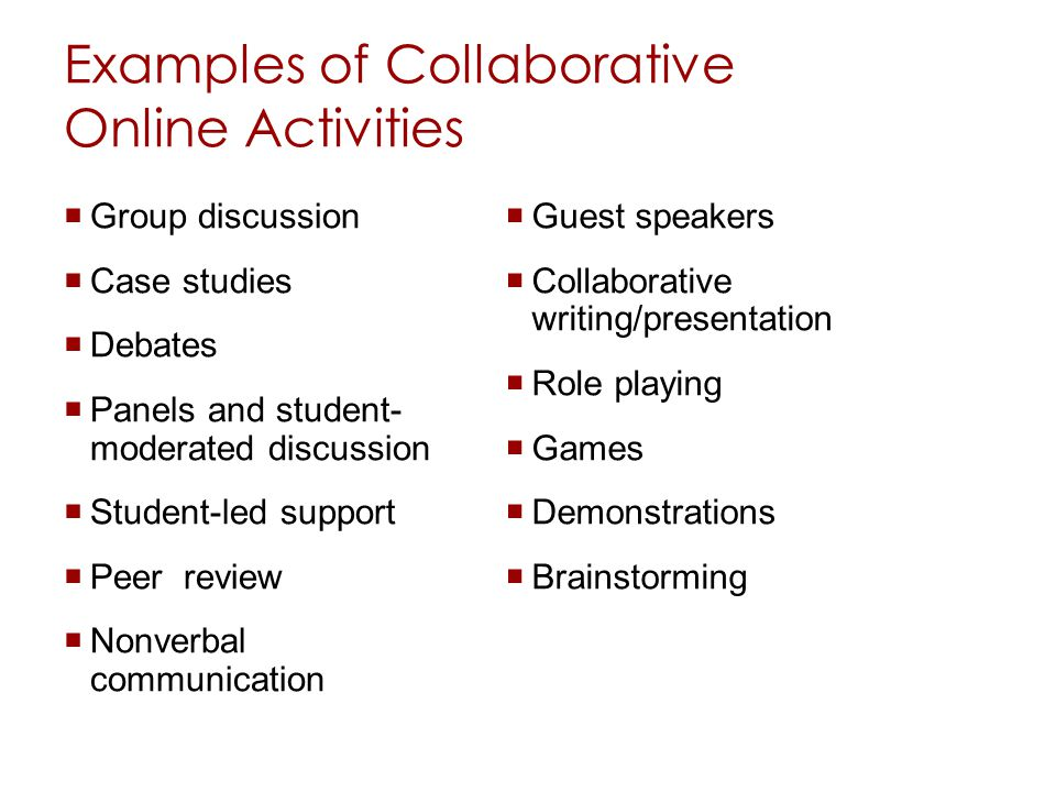 Examples of Collaborative Online Activities Group discussion Case studies Debates Panels and student- moderated discussion Student-led support Peer review Nonverbal communication Guest speakers Collaborative writing/presentation Role playing Games Demonstrations Brainstorming