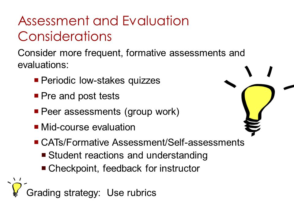 Assessment and Evaluation Considerations Consider more frequent, formative assessments and evaluations: Periodic low-stakes quizzes Pre and post tests Peer assessments (group work) Mid-course evaluation CATs/Formative Assessment/Self-assessments Student reactions and understanding Checkpoint, feedback for instructor Grading strategy: Use rubrics