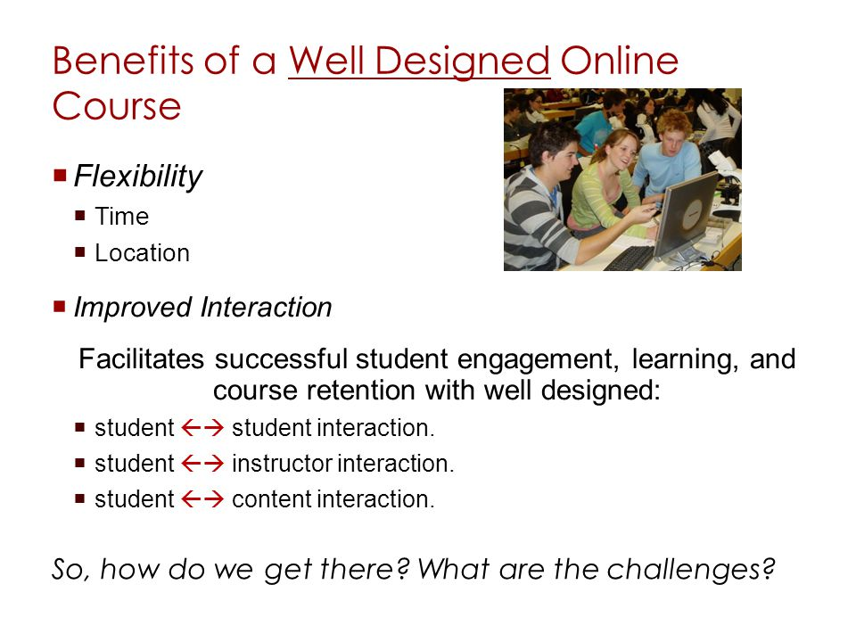 Benefits of a Well Designed Online Course Flexibility Time Location Improved Interaction Facilitates successful student engagement, learning, and course retention with well designed: student student interaction.