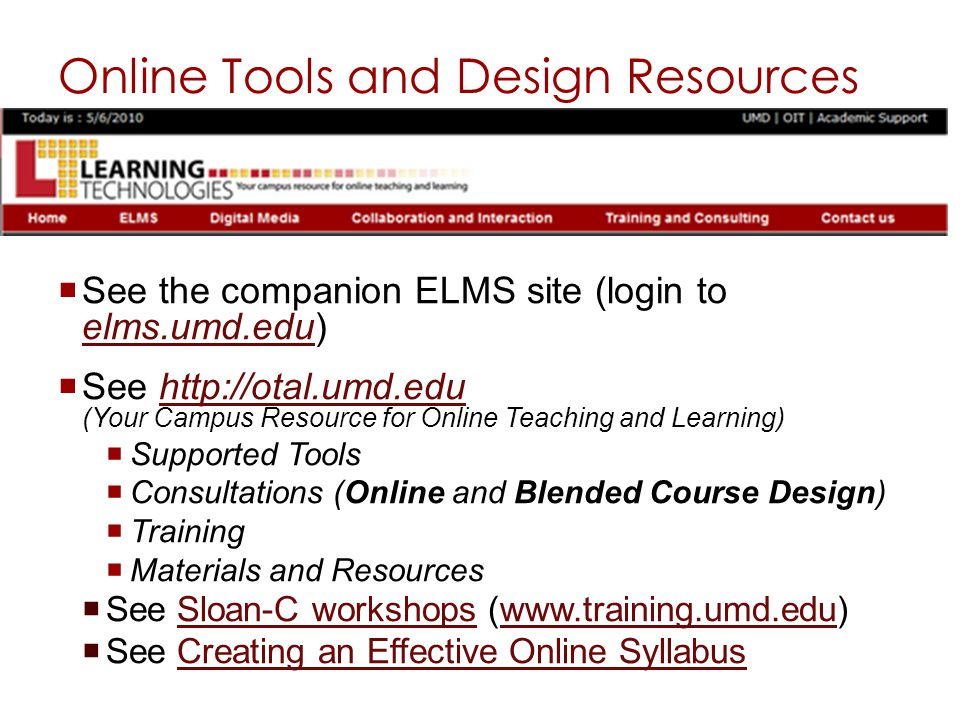 Online Tools and Design Resources See the companion ELMS site (login to elms.umd.edu) elms.umd.edu See http://otal.umd.edu (Your Campus Resource for Online Teaching and Learning)http://otal.umd.edu Supported Tools Consultations (Online and Blended Course Design) Training Materials and Resources See Sloan-C workshops (www.training.umd.edu)Sloan-C workshopswww.training.umd.edu See Creating an Effective Online SyllabusCreating an Effective Online Syllabus